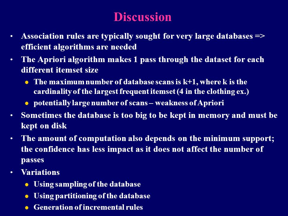 Discussion Association rules are typically sought for very large databases => efficient algorithms are needed The Apriori algorithm makes 1 pass throu