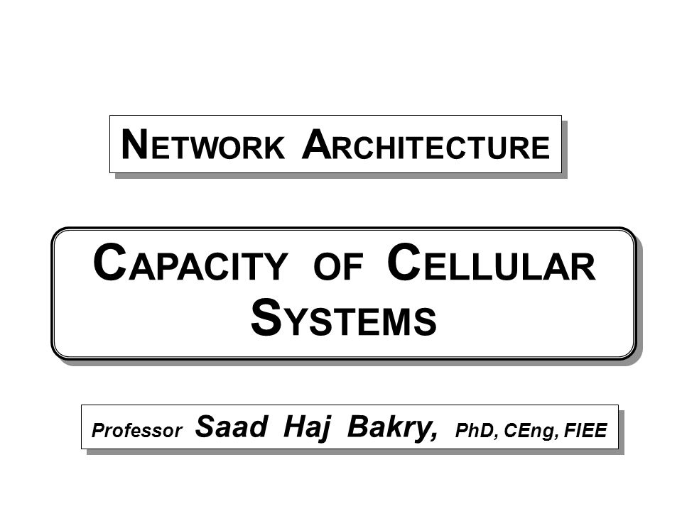 Professor Saad Haj Bakry, PhD, CEng, FIEE N ETWORK A RCHITECTURE C APACITY OF C ELLULAR S YSTEMS