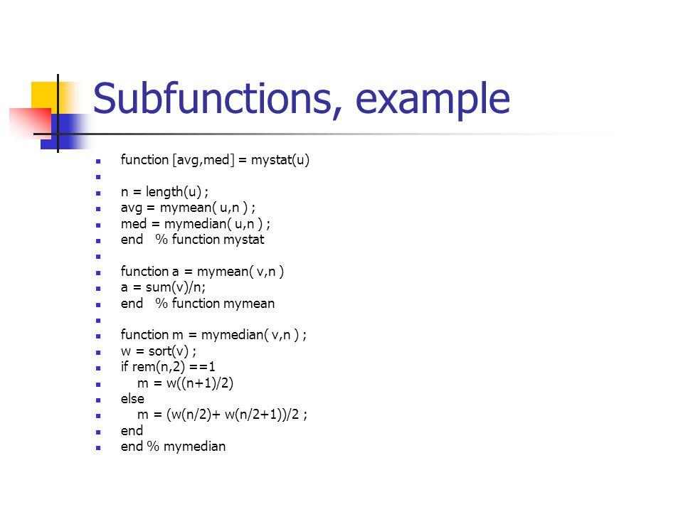 Subfunctions, example function [avg,med] = mystat(u) n = length(u) ; avg = mymean( u,n ) ; med = mymedian( u,n ) ; end % function mystat function a = mymean( v,n ) a = sum(v)/n; end % function mymean function m = mymedian( v,n ) ; w = sort(v) ; if rem(n,2) ==1 m = w((n+1)/2) else m = (w(n/2)+ w(n/2+1))/2 ; end end % mymedian