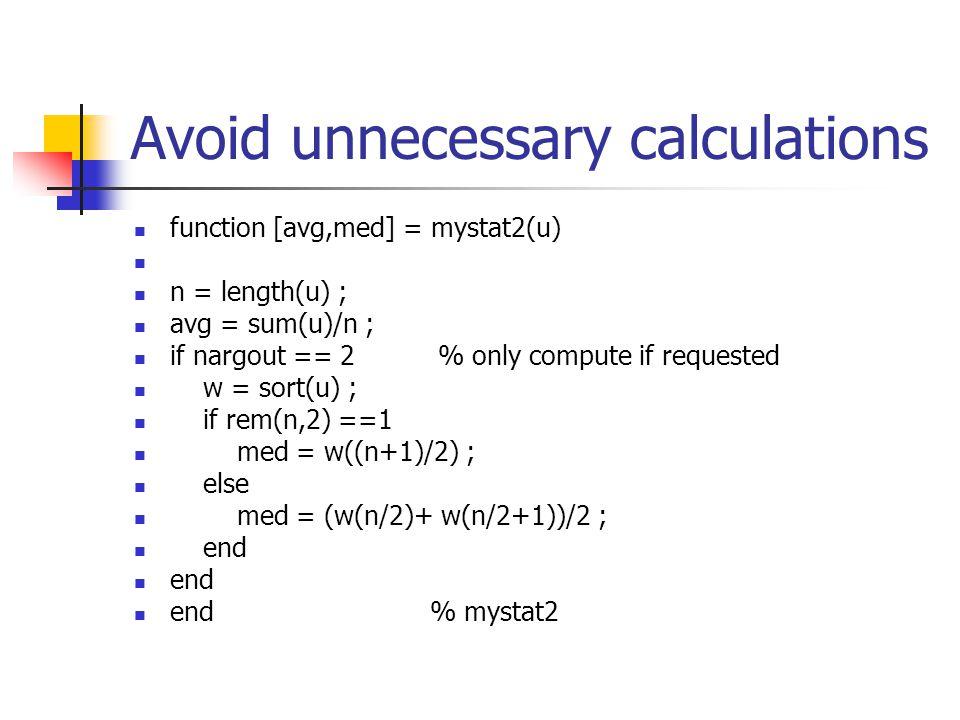 Avoid unnecessary calculations function [avg,med] = mystat2(u) n = length(u) ; avg = sum(u)/n ; if nargout == 2 % only compute if requested w = sort(u) ; if rem(n,2) ==1 med = w((n+1)/2) ; else med = (w(n/2)+ w(n/2+1))/2 ; end end % mystat2