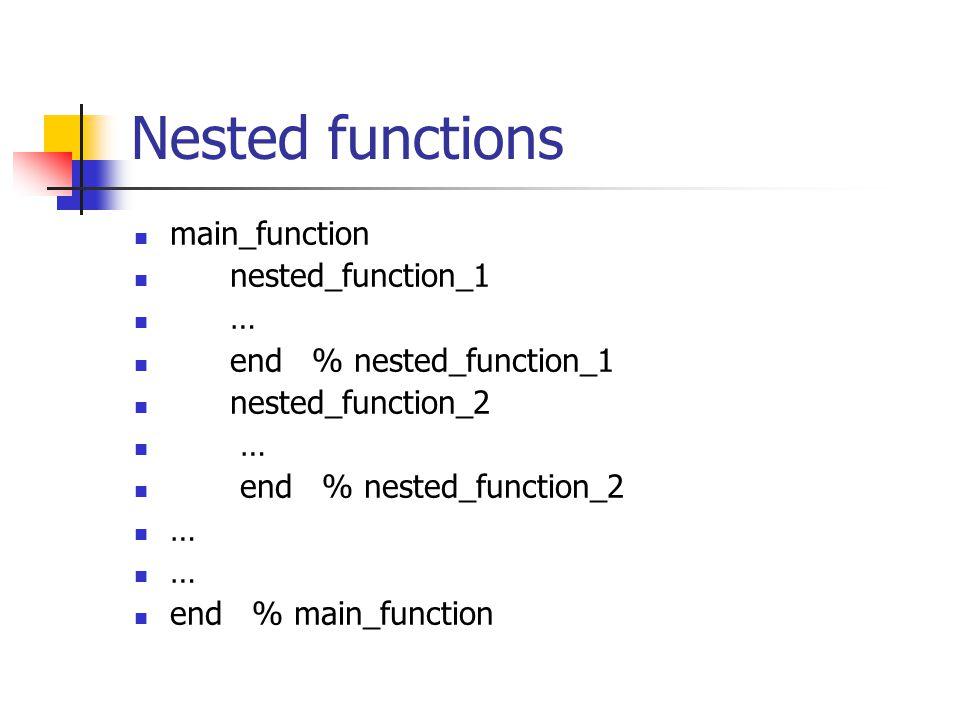 Nested functions main_function nested_function_1 … end % nested_function_1 nested_function_2 … end % nested_function_2 … end % main_function