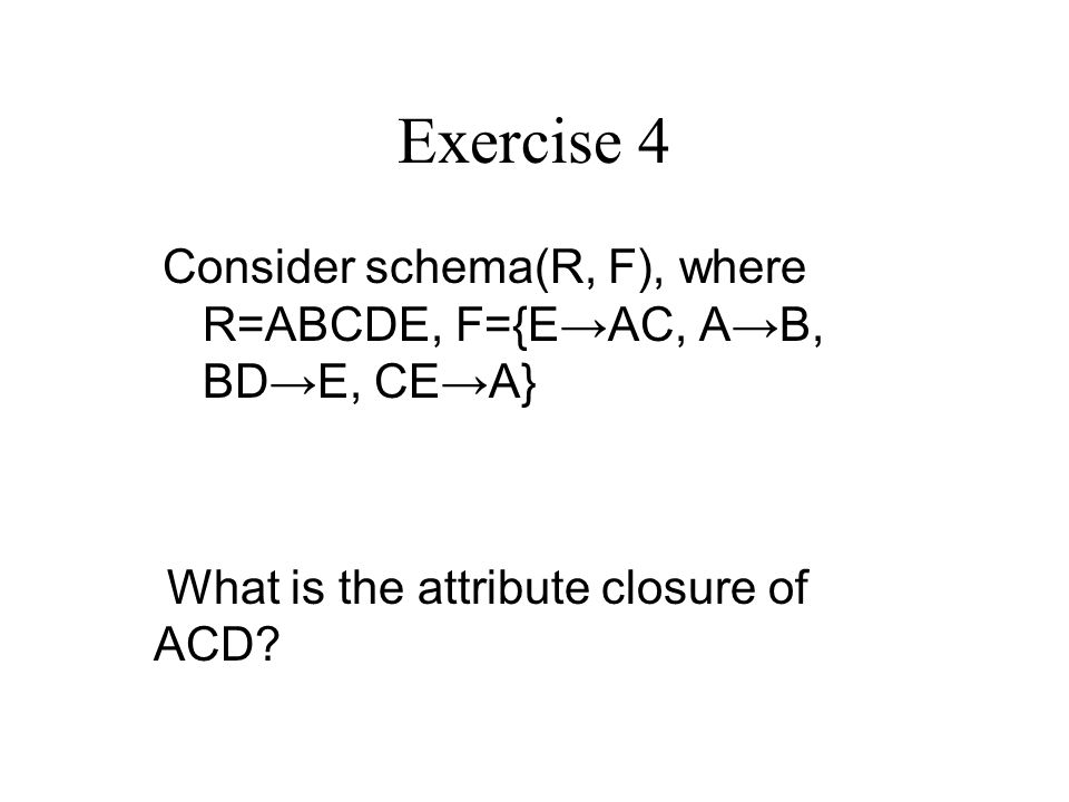 Exercise 4 Consider schema(R, F), where R=ABCDE, F={E→AC, A→B, BD→E, CE→A} What is the attribute closure of ACD