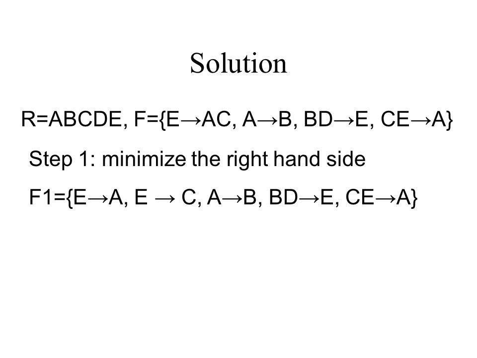 Solution R=ABCDE, F={E→AC, A→B, BD→E, CE→A} Step 1: minimize the right hand side F1={E→A, E → C, A→B, BD→E, CE→A}