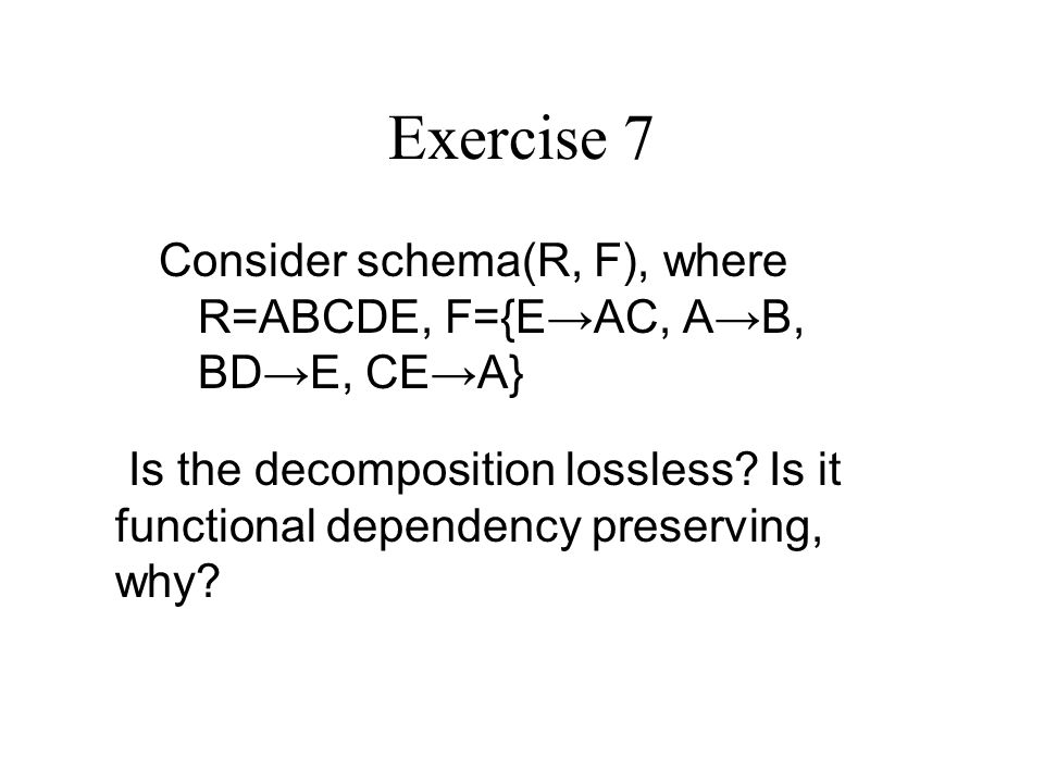 Exercise 7 Consider schema(R, F), where R=ABCDE, F={E→AC, A→B, BD→E, CE→A} Is the decomposition lossless.