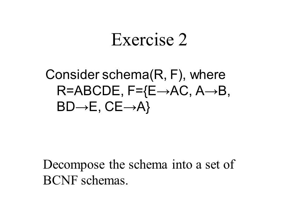 Exercise 2 Consider schema(R, F), where R=ABCDE, F={E→AC, A→B, BD→E, CE→A} Decompose the schema into a set of BCNF schemas.