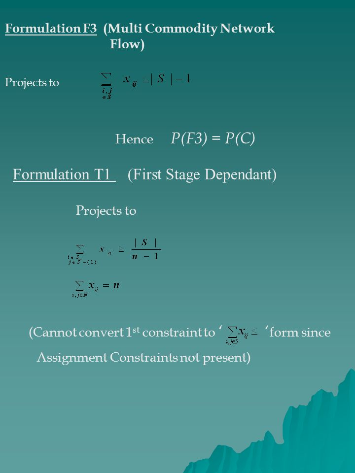 Formulation F3 (Multi Commodity Network Flow) Projects to Hence P(F3) = P(C) Formulation T1 (First Stage Dependant) Projects to (Cannot convert 1 st constraint to '' form since Assignment Constraints not present)