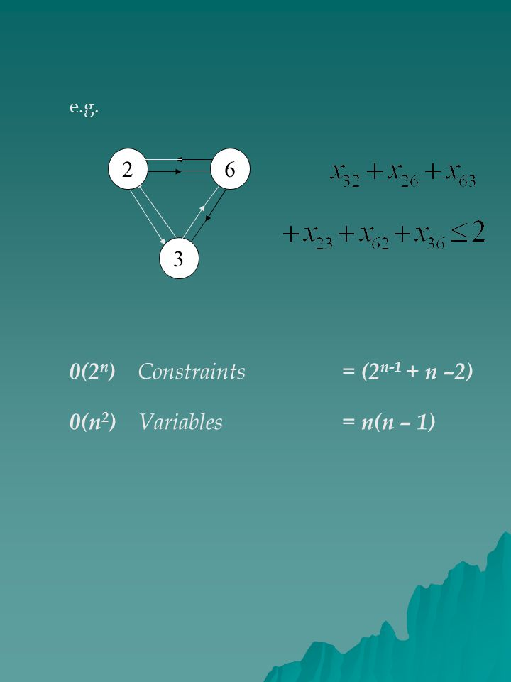 62 3 e.g. 0(2 n ) Constraints = (2 n-1 + n –2) 0(n 2 ) Variables = n(n – 1)
