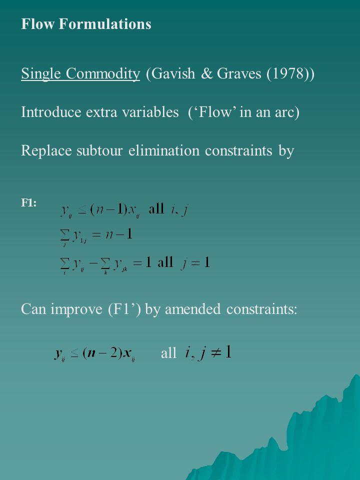 Flow Formulations Single Commodity (Gavish & Graves (1978)) Introduce extra variables ('Flow' in an arc) Replace subtour elimination constraints by F1: Can improve (F1') by amended constraints: all