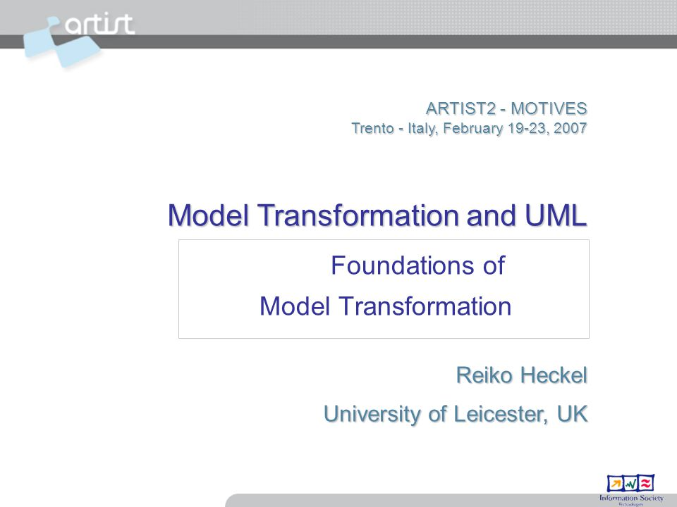 ARTIST2 - MOTIVES Trento - Italy, February 19-23, 2007 Model Transformation and UML Reiko Heckel University of Leicester, UK Foundations of Model Transformation