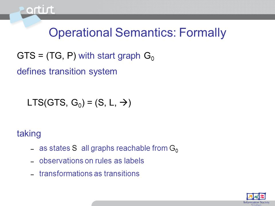 Operational Semantics: Formally GTS = (TG, P) with start graph G 0 defines transition system LTS(GTS, G 0 ) = (S, L,  ) taking – as states S all graphs reachable from G 0 – observations on rules as labels – transformations as transitions