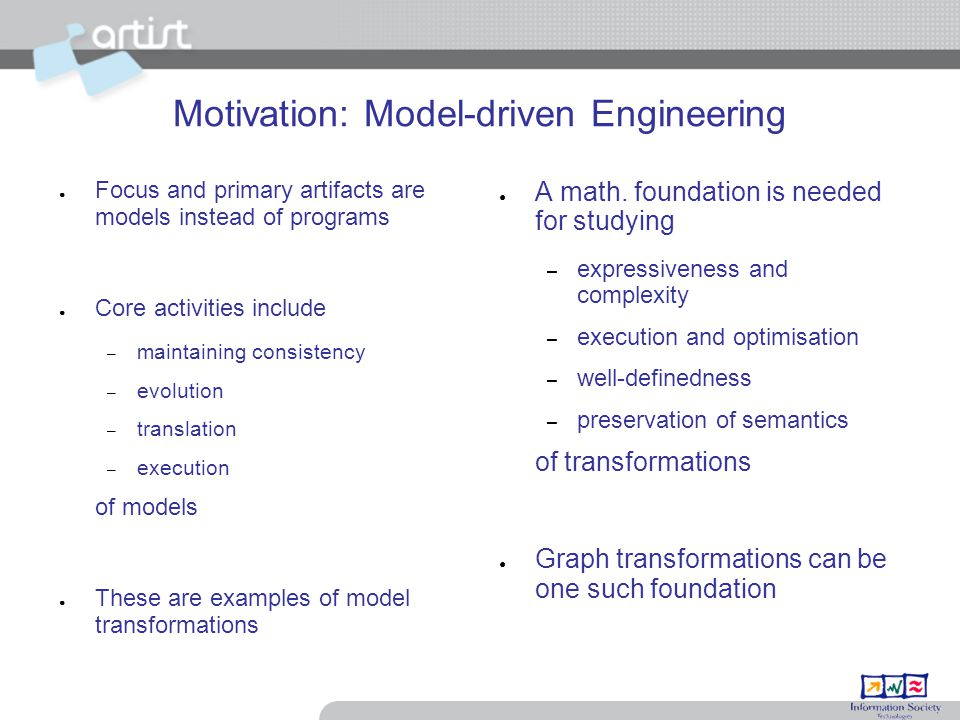 Motivation: Model-driven Engineering ● Focus and primary artifacts are models instead of programs ● Core activities include – maintaining consistency – evolution – translation – execution of models ● These are examples of model transformations ● A math.