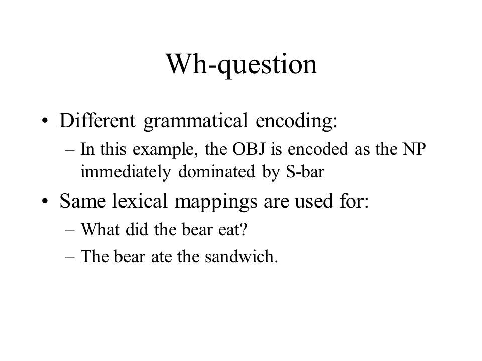 Wh-question Different grammatical encoding: –In this example, the OBJ is encoded as the NP immediately dominated by S-bar Same lexical mappings are used for: –What did the bear eat.