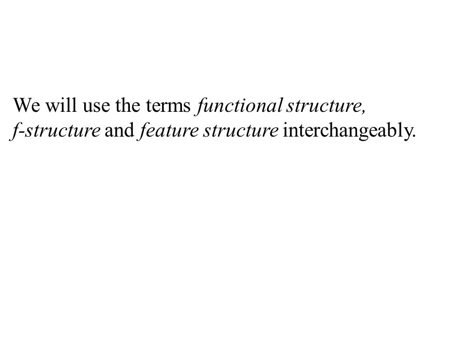 We will use the terms functional structure, f-structure and feature structure interchangeably.