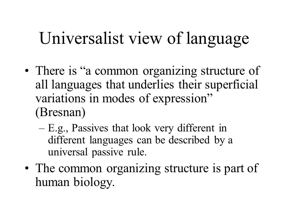Universalist view of language There is a common organizing structure of all languages that underlies their superficial variations in modes of expression (Bresnan) –E.g., Passives that look very different in different languages can be described by a universal passive rule.
