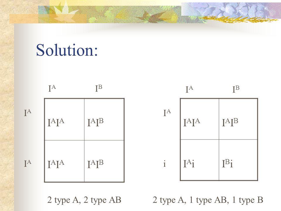 Solution: IAIAIAIA IAIBIAIB IAIAIAIA IAIBIAIB IAIAIAIA IAIBIAIB IAiIAiIBiIBi I A I B IAiIAi 2 type A, 2 type AB2 type A, 1 type AB, 1 type B I A I B I