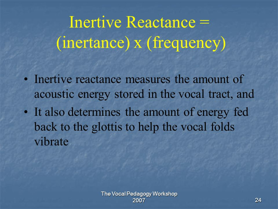 The Vocal Pedagogy Workshop 200724 Inertive Reactance = (inertance) x (frequency) Inertive reactance measures the amount of acoustic energy stored in