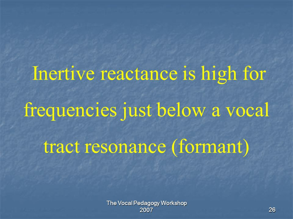 The Vocal Pedagogy Workshop 200726 Inertive reactance is high for frequencies just below a vocal tract resonance (formant)
