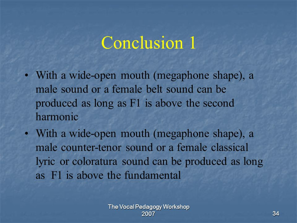 The Vocal Pedagogy Workshop 200734 Conclusion 1 With a wide-open mouth (megaphone shape), a male sound or a female belt sound can be produced as long