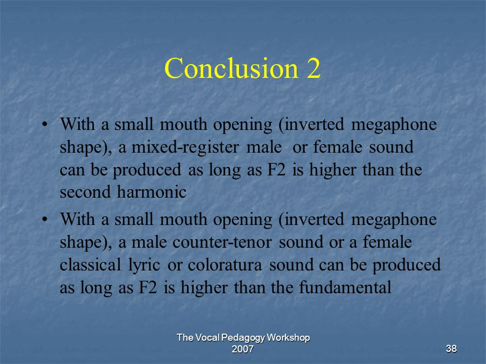 The Vocal Pedagogy Workshop 200738 Conclusion 2 With a small mouth opening (inverted megaphone shape), a mixed-register male or female sound can be pr