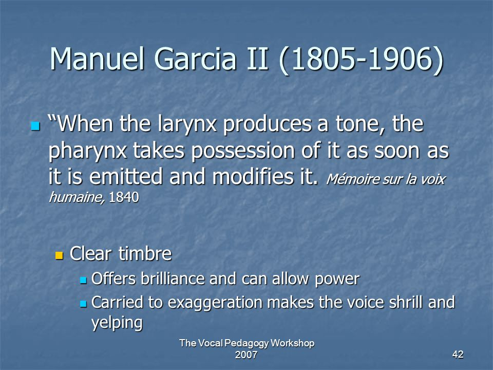 "The Vocal Pedagogy Workshop 200742 Manuel Garcia II (1805-1906) ""When the larynx produces a tone, the pharynx takes possession of it as soon as it is"