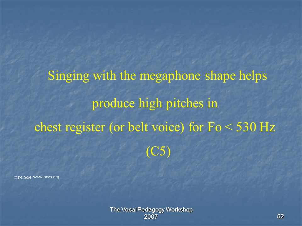 The Vocal Pedagogy Workshop 200752 Singing with the megaphone shape helps produce high pitches in chest register (or belt voice) for Fo < 530 Hz (C5)