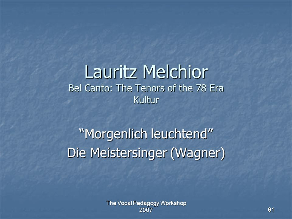"The Vocal Pedagogy Workshop 2007 61 Lauritz Melchior Bel Canto: The Tenors of the 78 Era Kultur ""Morgenlich leuchtend"" Die Meistersinger (Wagner)"