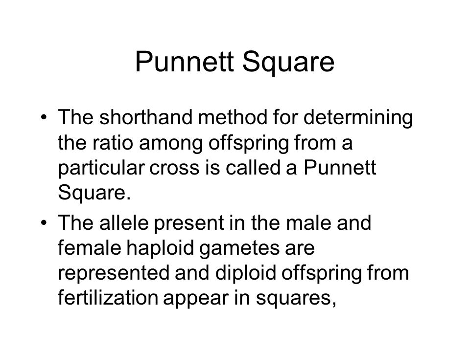 Punnett Square The shorthand method for determining the ratio among offspring from a particular cross is called a Punnett Square.