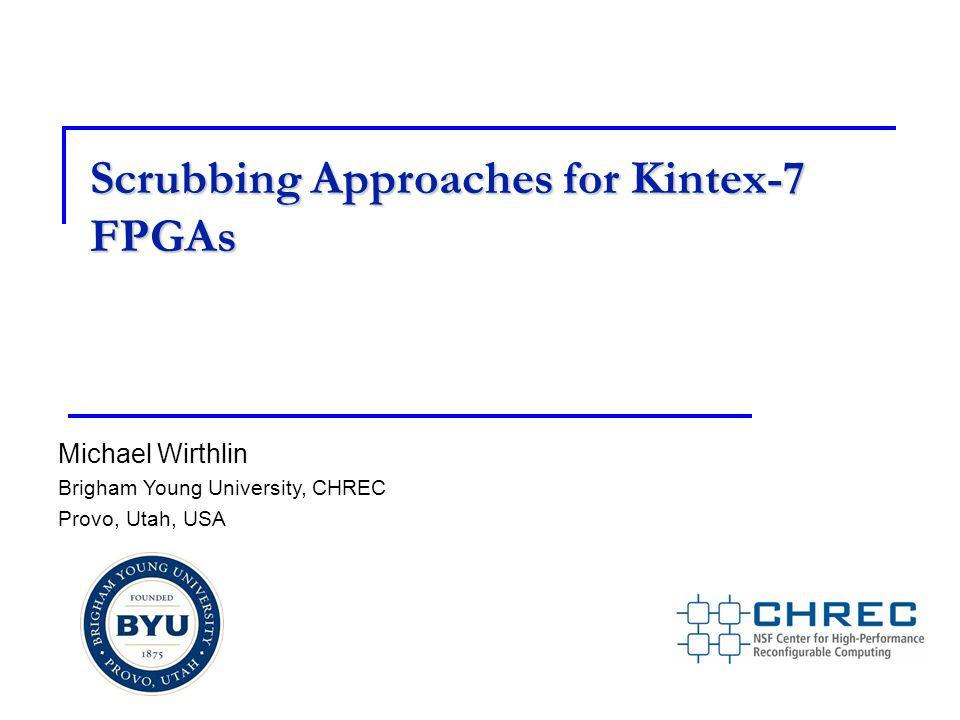Scrubbing Approaches for Kintex-7 FPGAs Michael Wirthlin Brigham Young University, CHREC Provo, Utah, USA