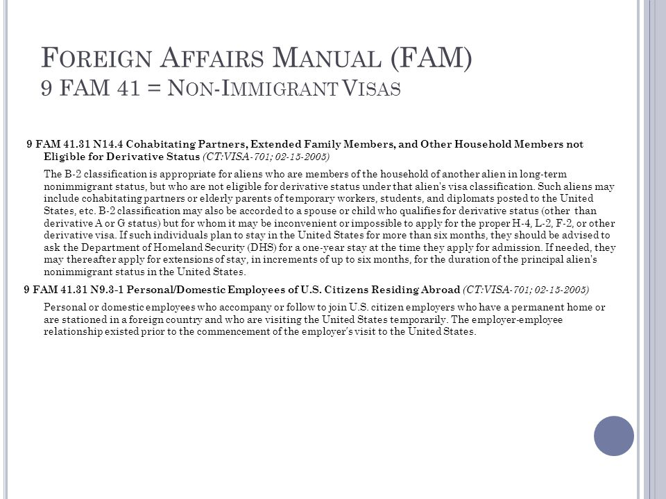 F OREIGN A FFAIRS M ANUAL (FAM) 9 FAM 41 = N ON -I MMIGRANT V ISAS 9 FAM 41.31 N14.4 Cohabitating Partners, Extended Family Members, and Other Household Members not Eligible for Derivative Status (CT:VISA-701; 02-15-2005) The B-2 classification is appropriate for aliens who are members of the household of another alien in long-term nonimmigrant status, but who are not eligible for derivative status under that alien s visa classification.