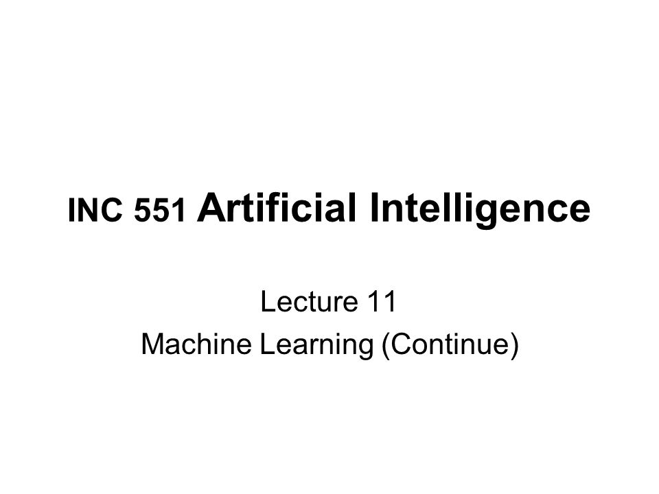 INC 551 Artificial Intelligence Lecture 11 Machine Learning (Continue)