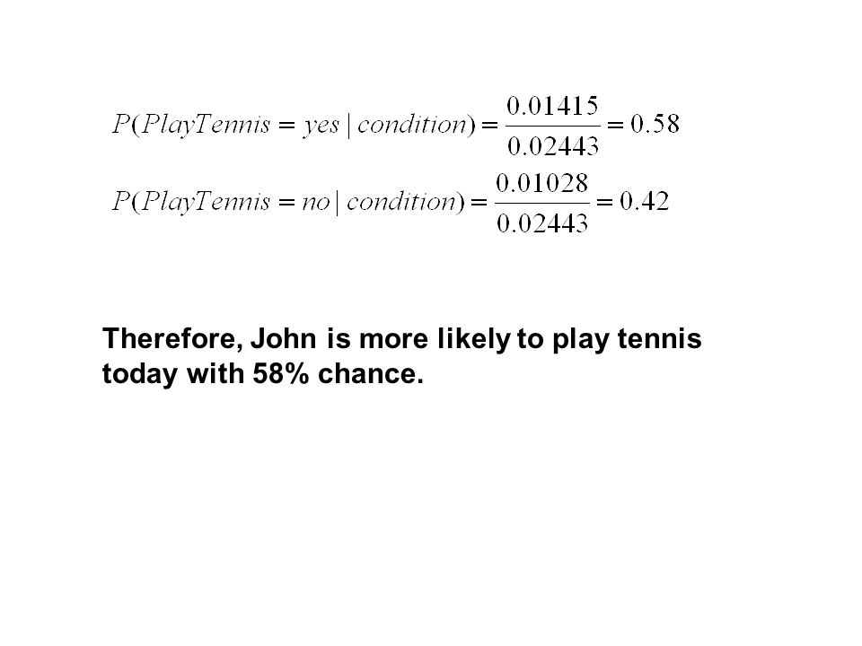 Therefore, John is more likely to play tennis today with 58% chance.