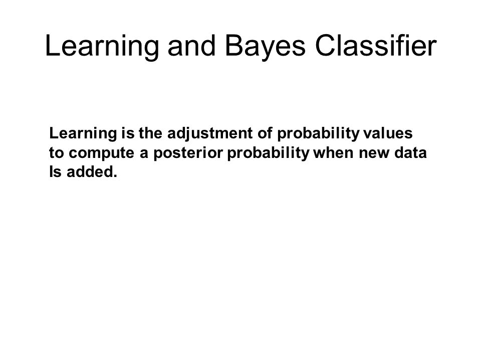 Learning and Bayes Classifier Learning is the adjustment of probability values to compute a posterior probability when new data Is added.
