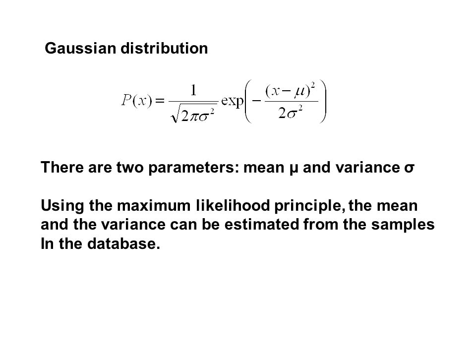Gaussian distribution There are two parameters: mean µ and variance σ Using the maximum likelihood principle, the mean and the variance can be estimated from the samples In the database.