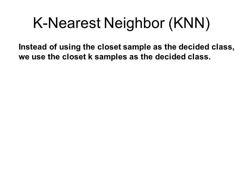 K-Nearest Neighbor (KNN) Instead of using the closet sample as the decided class, we use the closet k samples as the decided class.