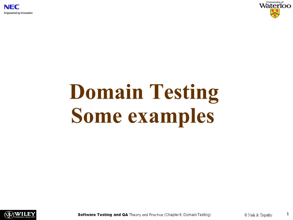 Software Testing and QA Theory and Practice (Chapter 6: Domain Testing) © Naik & Tripathy 2 Example code int codedomain(int x, int y){ int c, d, k c = x + y; if (c > 5) d = c - x/2; else d = c + x/2; if (d >= c + 2) k = x + d/2; else k = y + d/4; return(k); }