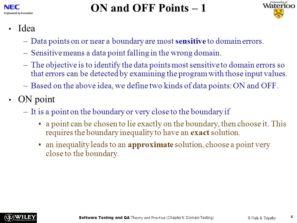 Software Testing and QA Theory and Practice (Chapter 6: Domain Testing) © Naik & Tripathy 6 ON and OFF Points – 1 Idea –Data points on or near a boundary are most sensitive to domain errors.