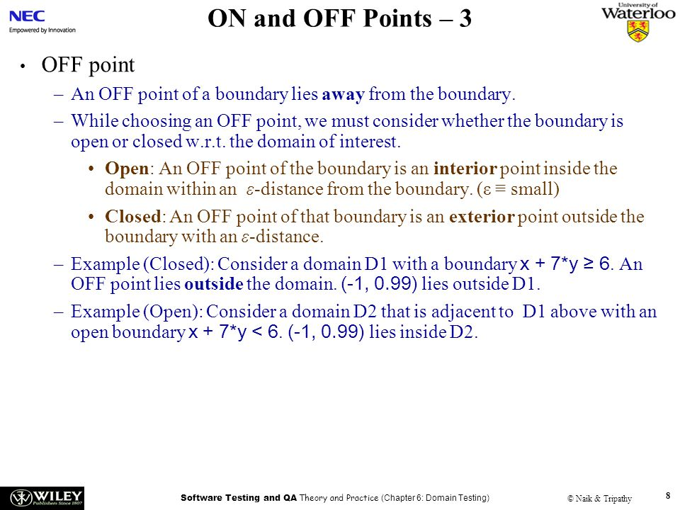 Software Testing and QA Theory and Practice (Chapter 6: Domain Testing) © Naik & Tripathy 8 ON and OFF Points – 3 OFF point –An OFF point of a boundary lies away from the boundary.