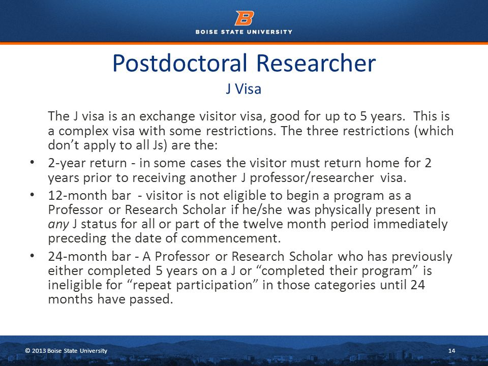 © 2013 Boise State University14 Postdoctoral Researcher J Visa The J visa is an exchange visitor visa, good for up to 5 years.