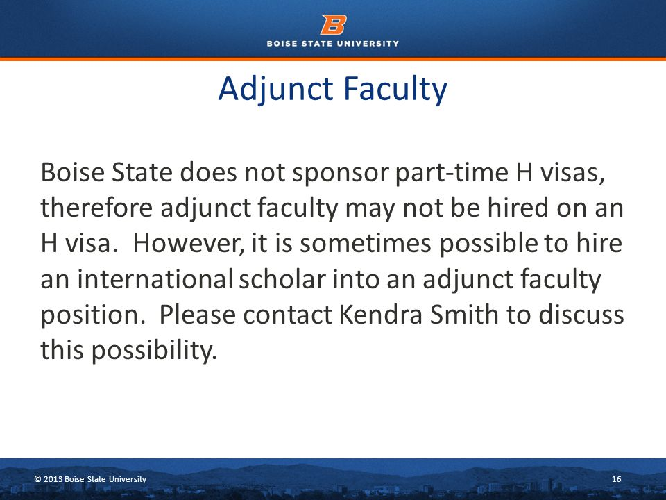 © 2013 Boise State University16 Adjunct Faculty Boise State does not sponsor part-time H visas, therefore adjunct faculty may not be hired on an H visa.