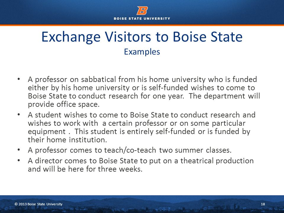 © 2013 Boise State University18 Exchange Visitors to Boise State Examples A professor on sabbatical from his home university who is funded either by his home university or is self-funded wishes to come to Boise State to conduct research for one year.