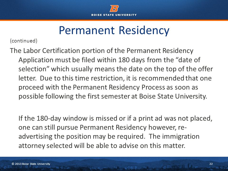 © 2013 Boise State University22 Permanent Residency (continued) The Labor Certification portion of the Permanent Residency Application must be filed within 180 days from the date of selection which usually means the date on the top of the offer letter.