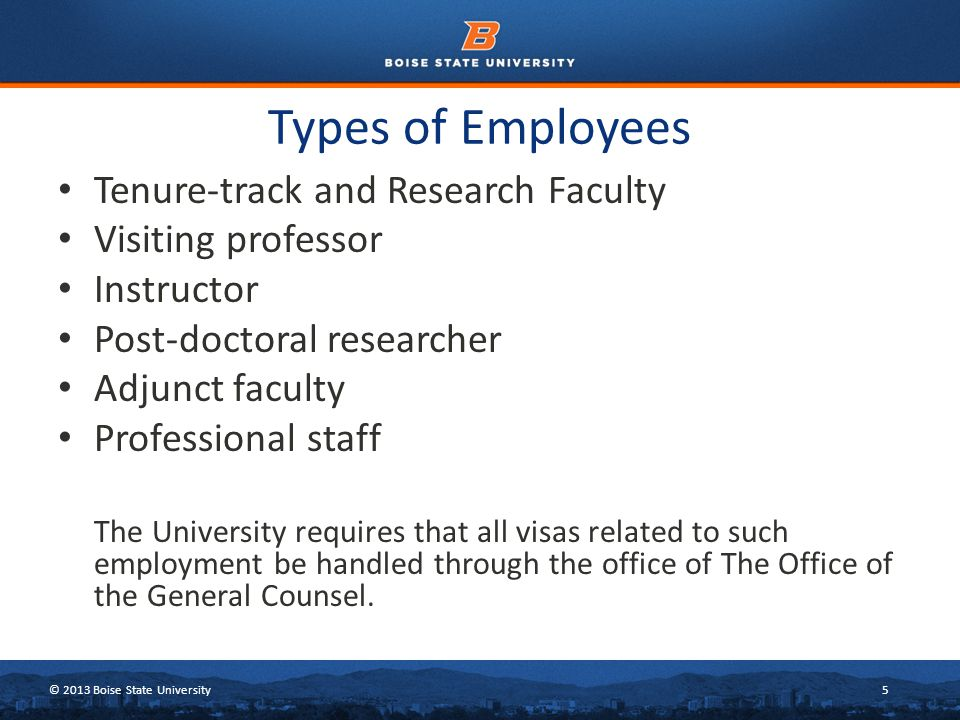 © 2013 Boise State University5 Types of Employees Tenure-track and Research Faculty Visiting professor Instructor Post-doctoral researcher Adjunct faculty Professional staff The University requires that all visas related to such employment be handled through the office of The Office of the General Counsel.