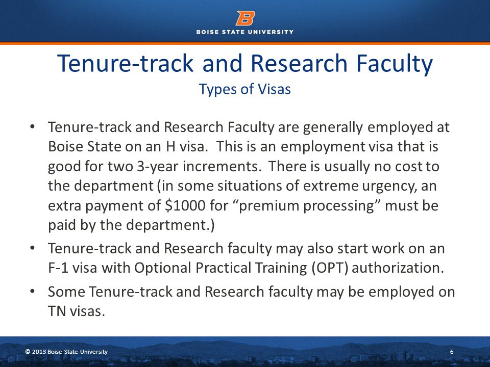 © 2013 Boise State University6 Tenure-track and Research Faculty Types of Visas Tenure-track and Research Faculty are generally employed at Boise State on an H visa.