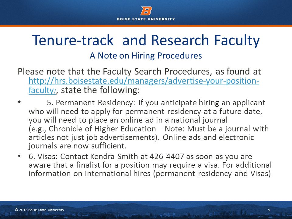 © 2013 Boise State University10 Tenure-track and Research Faculty Hints for Interviewing Ask every finalist if they are authorized to work in the United States. If they answer that they need a visa, it is best to have them visit my office when they do their on- campus interviews or to contact me as soon as you have hired them.
