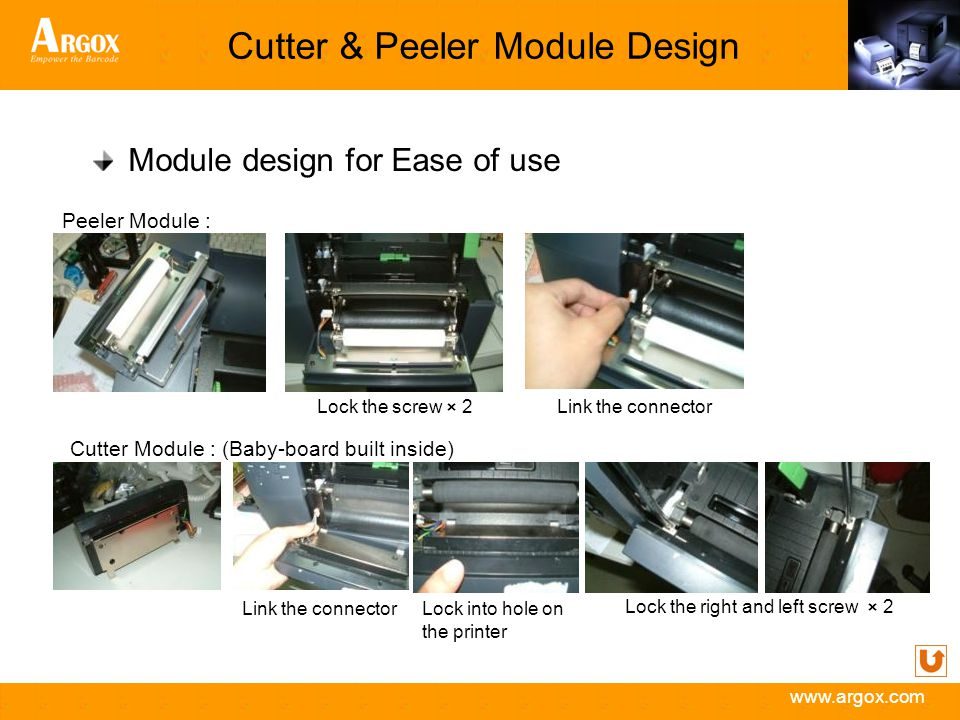 www.argox.com Cutter & Peeler Module Design Module design for Ease of use Peeler Module : Cutter Module : (Baby-board built inside) Link the connectorLock the screw × 2 Lock the right and left screw × 2 Lock into hole on the printer Link the connector