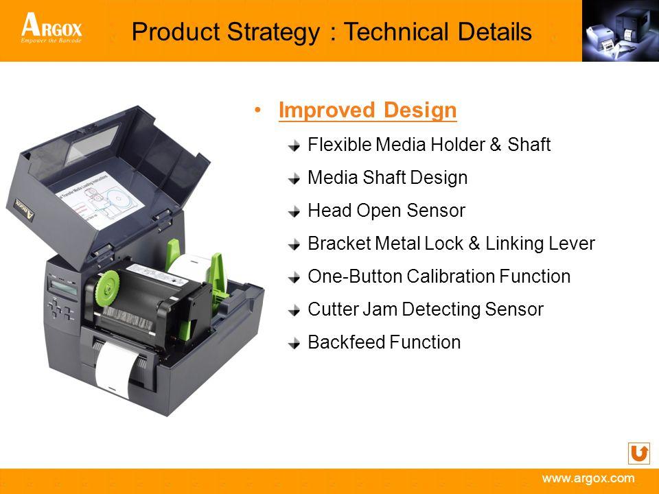 www.argox.com Product Strategy : Technical Details Improved Design Flexible Media Holder & Shaft Media Shaft Design Head Open Sensor Bracket Metal Loc