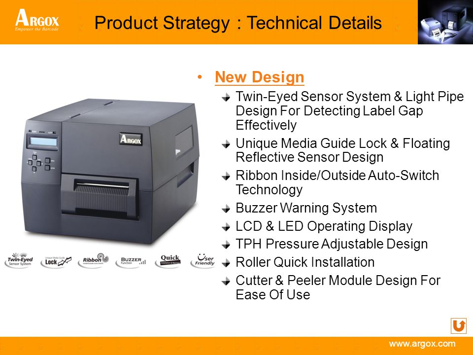 www.argox.com Product Strategy : Technical Details New Design Twin-Eyed Sensor System & Light Pipe Design For Detecting Label Gap Effectively Unique Media Guide Lock & Floating Reflective Sensor Design Ribbon Inside/Outside Auto-Switch Technology Buzzer Warning System LCD & LED Operating Display TPH Pressure Adjustable Design Roller Quick Installation Cutter & Peeler Module Design For Ease Of Use