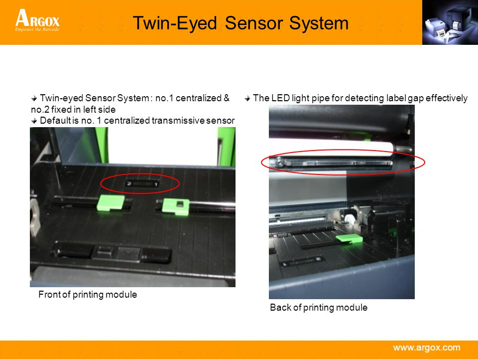 www.argox.com Twin-Eyed Sensor System Front of printing module Twin-eyed Sensor System : no.1 centralized & no.2 fixed in left side Default is no.