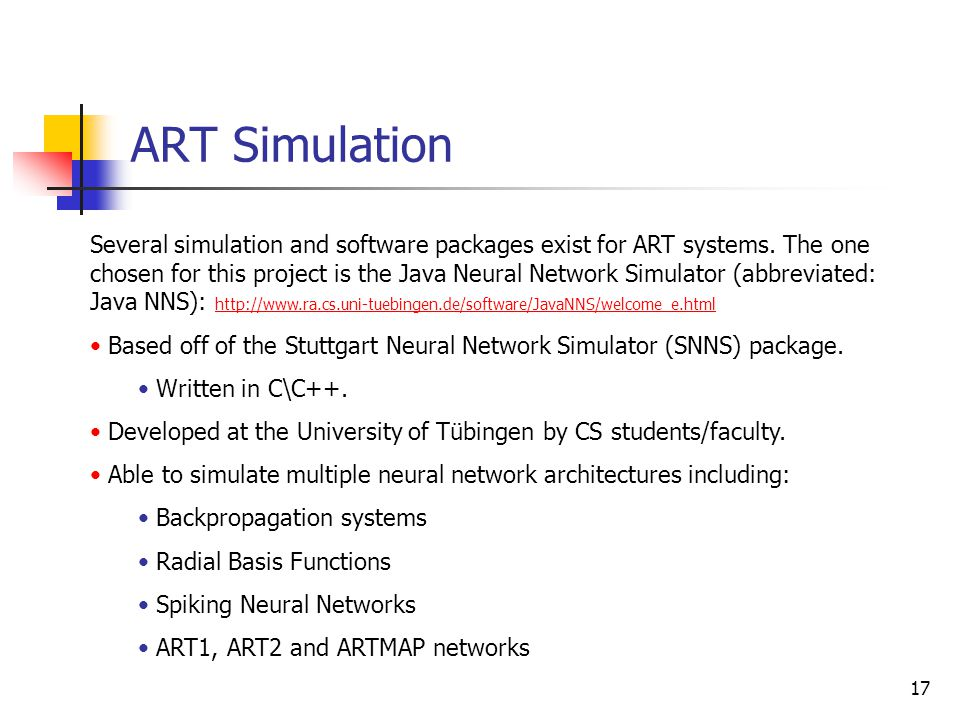 17 ART Simulation Several simulation and software packages exist for ART systems. The one chosen for this project is the Java Neural Network Simulator
