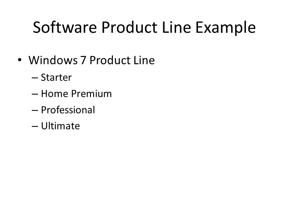 Software Product Line Example Windows 7 Product Line – Starter – Home Premium – Professional – Ultimate